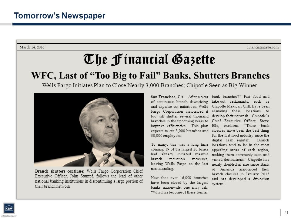 71 Tomorrow's Newspaper The Financial Gazette financialgazette.com WFC, Last of Too Big to Fail Banks, Shutters Branches San Francisco, CA – After a year of continuous branch downsizing and expense cut initiatives, Wells Fargo Corporation announced it too will shutter several thousand branches in the upcoming years to improve efficiencies.