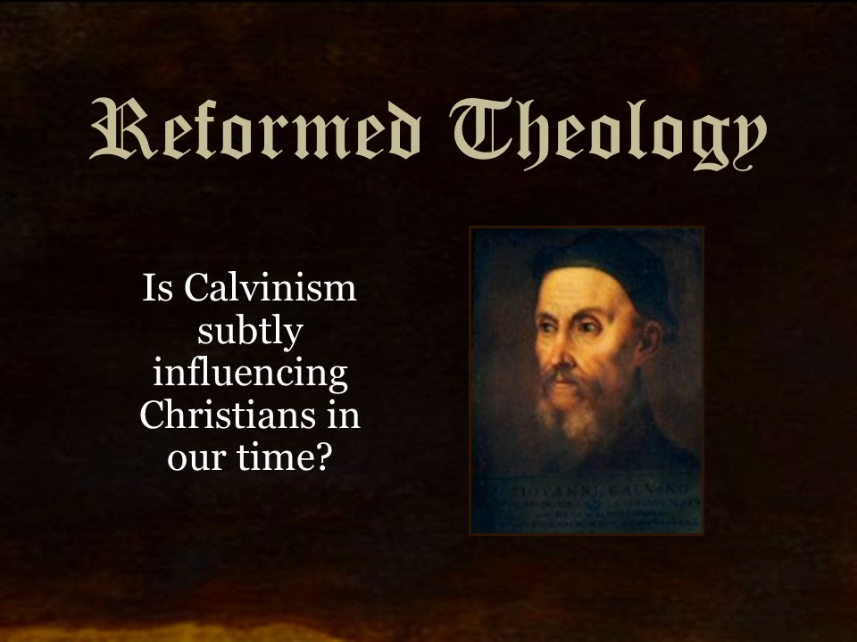 Reformed Theology Is Calvinism subtly influencing Christians in our time?