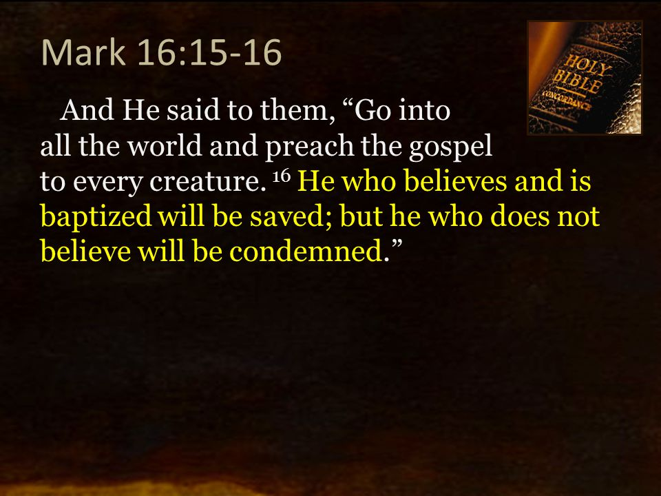 "Mark 16:15-16 And He said to them, ""Go into all the world and preach the gospel to every creature. 16 He who believes and is baptized will be saved; b"