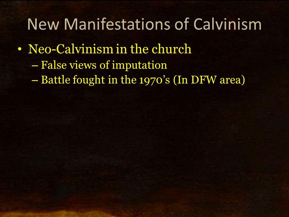 New Manifestations of Calvinism Neo-Calvinism in the church – False views of imputation – Battle fought in the 1970's (In DFW area)
