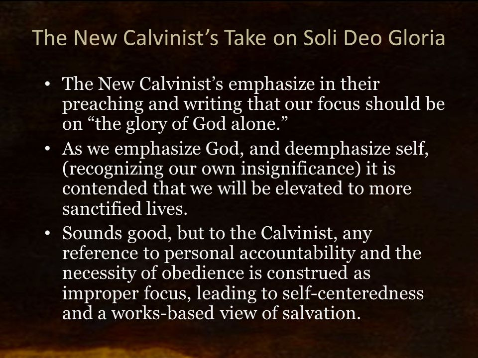 "The New Calvinist's Take on Soli Deo Gloria The New Calvinist's emphasize in their preaching and writing that our focus should be on ""the glory of God"