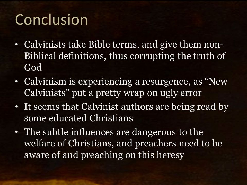 Conclusion Calvinists take Bible terms, and give them non- Biblical definitions, thus corrupting the truth of God Calvinism is experiencing a resurgen