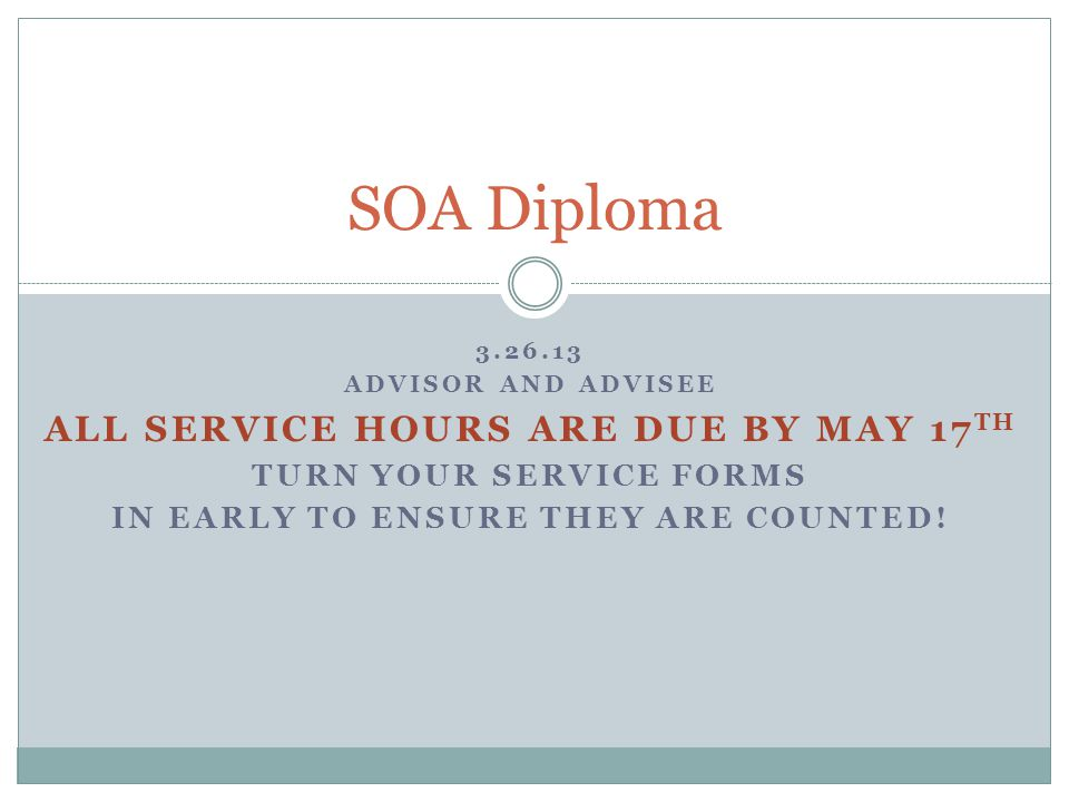 3.26.13 ADVISOR AND ADVISEE ALL SERVICE HOURS ARE DUE BY MAY 17 TH TURN YOUR SERVICE FORMS IN EARLY TO ENSURE THEY ARE COUNTED! SOA Diploma