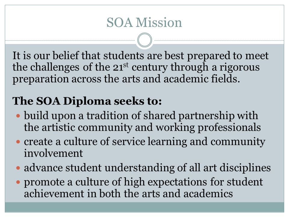 SOA Mission It is our belief that students are best prepared to meet the challenges of the 21 st century through a rigorous preparation across the arts and academic fields.