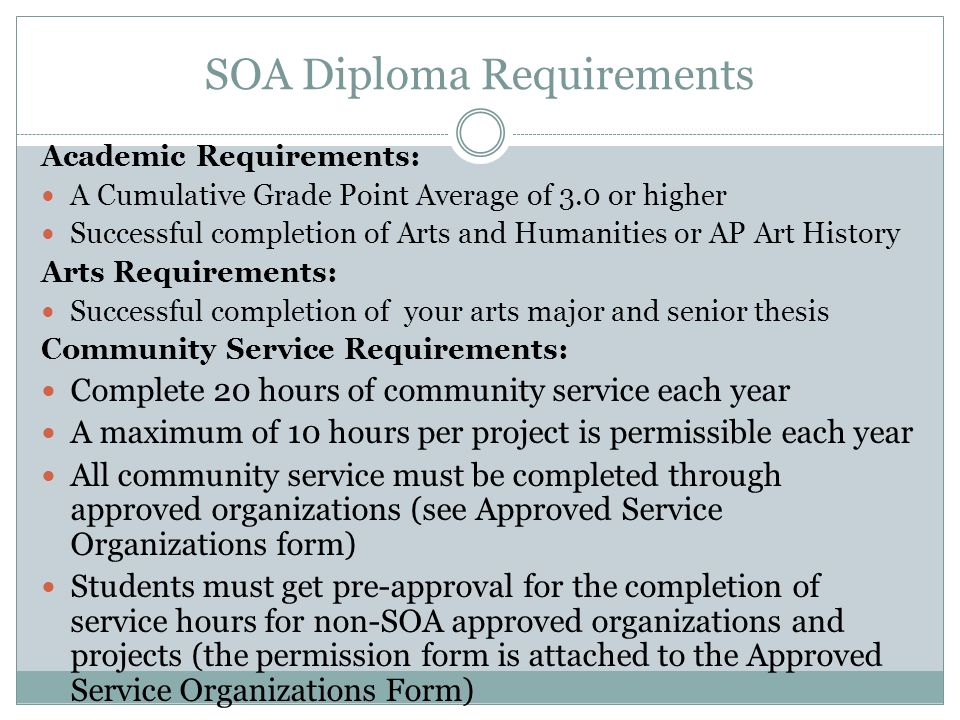 SOA Diploma Requirements Academic Requirements: A Cumulative Grade Point Average of 3.0 or higher Successful completion of Arts and Humanities or AP Art History Arts Requirements: Successful completion of your arts major and senior thesis Community Service Requirements: Complete 20 hours of community service each year A maximum of 10 hours per project is permissible each year All community service must be completed through approved organizations (see Approved Service Organizations form) Students must get pre-approval for the completion of service hours for non-SOA approved organizations and projects (the permission form is attached to the Approved Service Organizations Form)