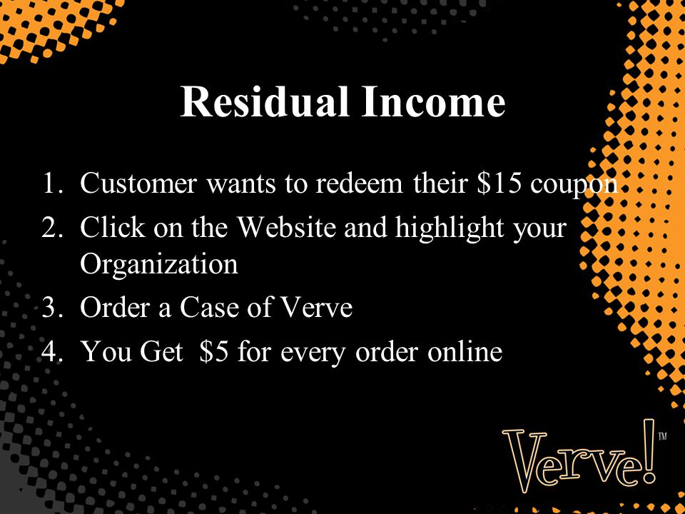 Residual Income 1.Customer wants to redeem their $15 coupon 2.Click on the Website and highlight your Organization 3.Order a Case of Verve 4.You Get $5 for every order online
