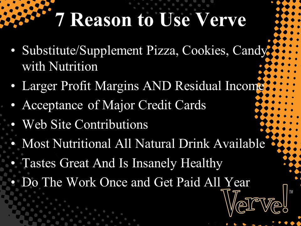 7 Reason to Use Verve Substitute/Supplement Pizza, Cookies, Candy with Nutrition Larger Profit Margins AND Residual Income Acceptance of Major Credit Cards Web Site Contributions Most Nutritional All Natural Drink Available Tastes Great And Is Insanely Healthy Do The Work Once and Get Paid All Year