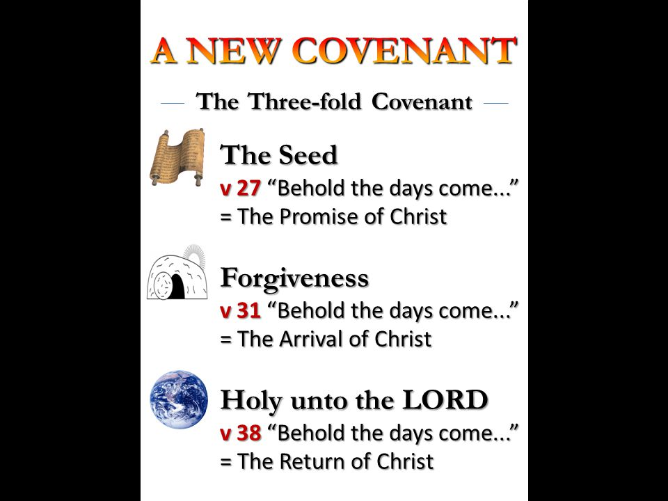 The Three-fold Covenant The Seed v 27 Behold the days come... = The Promise of Christ Forgiveness v 31 Behold the days come... = The Arrival of Christ Holy unto the LORD v 38 Behold the days come... = The Return of Christ