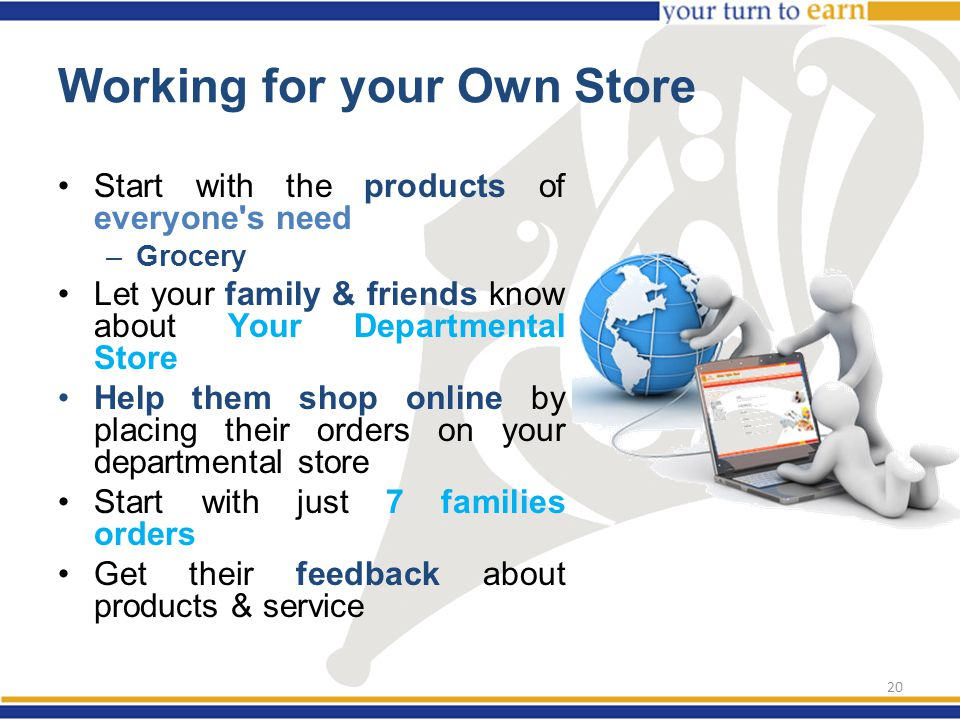 Working for your Own Store Start with the products of everyone s need –Grocery Let your family & friends know about Your Departmental Store Help them shop online by placing their orders on your departmental store Start with just 7 families orders Get their feedback about products & service 20