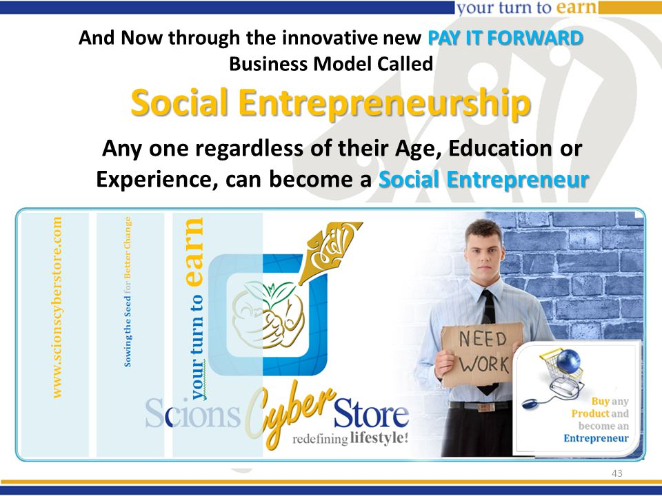 PAY IT FORWARD Social Entrepreneurship And Now through the innovative new PAY IT FORWARD Business Model Called Social Entrepreneurship Social Entrepreneur Any one regardless of their Age, Education or Experience, can become a Social Entrepreneur 43