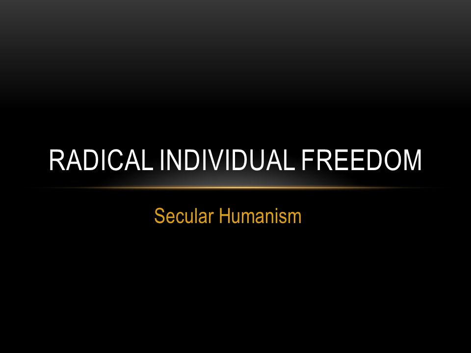 Secular Humanism RADICAL INDIVIDUAL FREEDOM