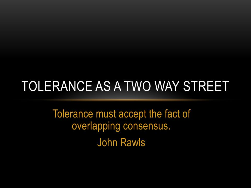 Tolerance must accept the fact of overlapping consensus. John Rawls TOLERANCE AS A TWO WAY STREET