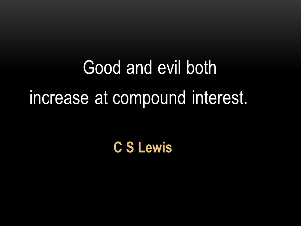 Good and evil both increase at compound interest. C S Lewis