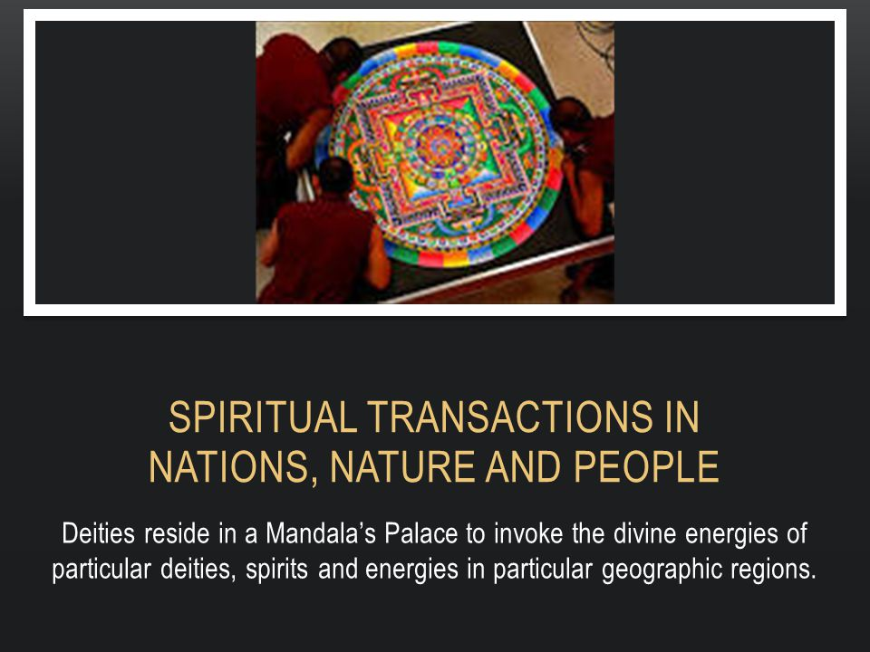 SPIRITUAL TRANSACTIONS IN NATIONS, NATURE AND PEOPLE Deities reside in a Mandala's Palace to invoke the divine energies of particular deities, spirits and energies in particular geographic regions.