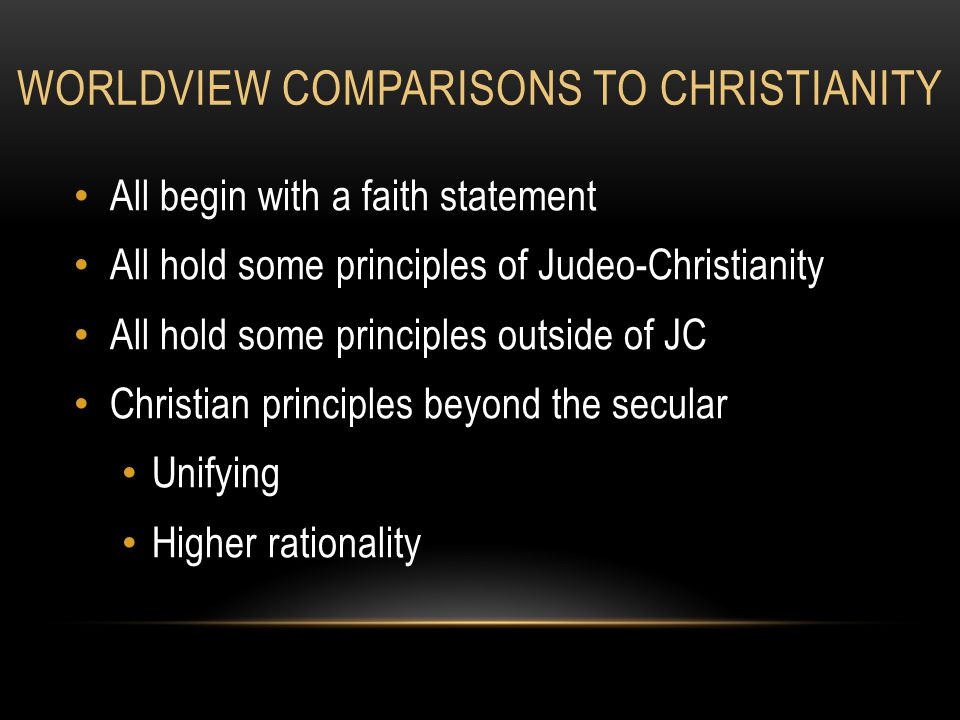WORLDVIEW COMPARISONS TO CHRISTIANITY All begin with a faith statement All hold some principles of Judeo-Christianity All hold some principles outside of JC Christian principles beyond the secular Unifying Higher rationality