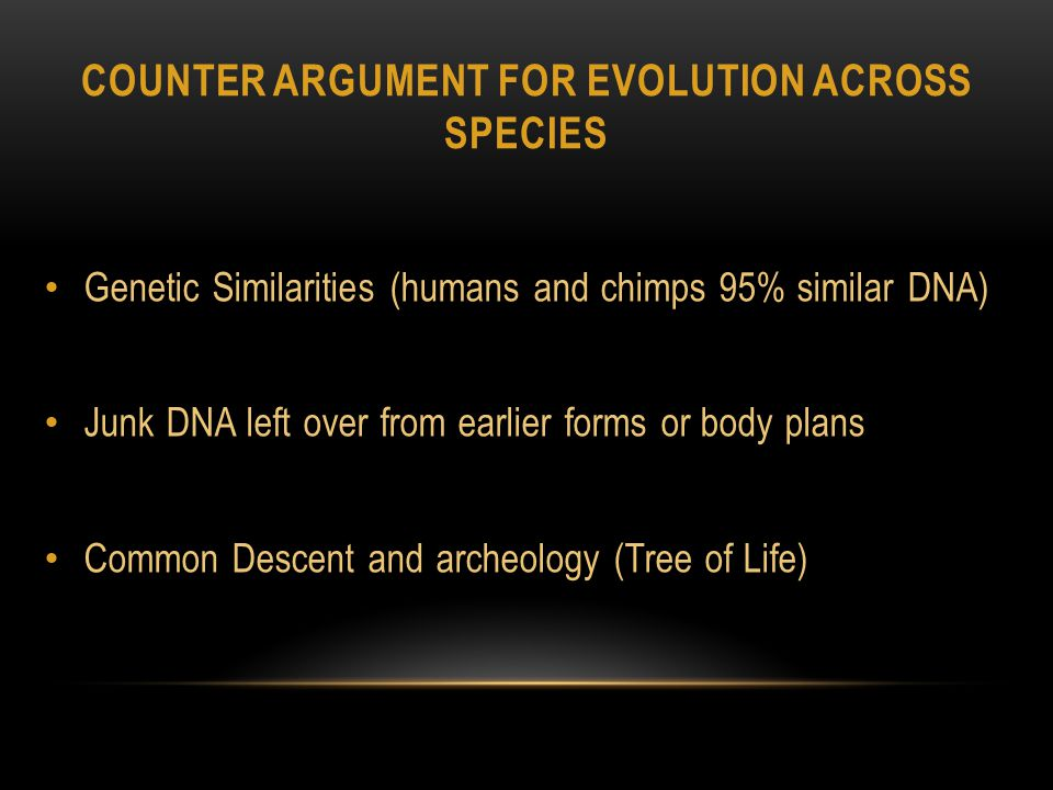 COUNTER ARGUMENT FOR EVOLUTION ACROSS SPECIES Genetic Similarities (humans and chimps 95% similar DNA) Junk DNA left over from earlier forms or body plans Common Descent and archeology (Tree of Life)