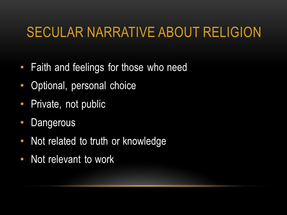 SECULAR NARRATIVE ABOUT RELIGION Faith and feelings for those who need Optional, personal choice Private, not public Dangerous Not related to truth or knowledge Not relevant to work