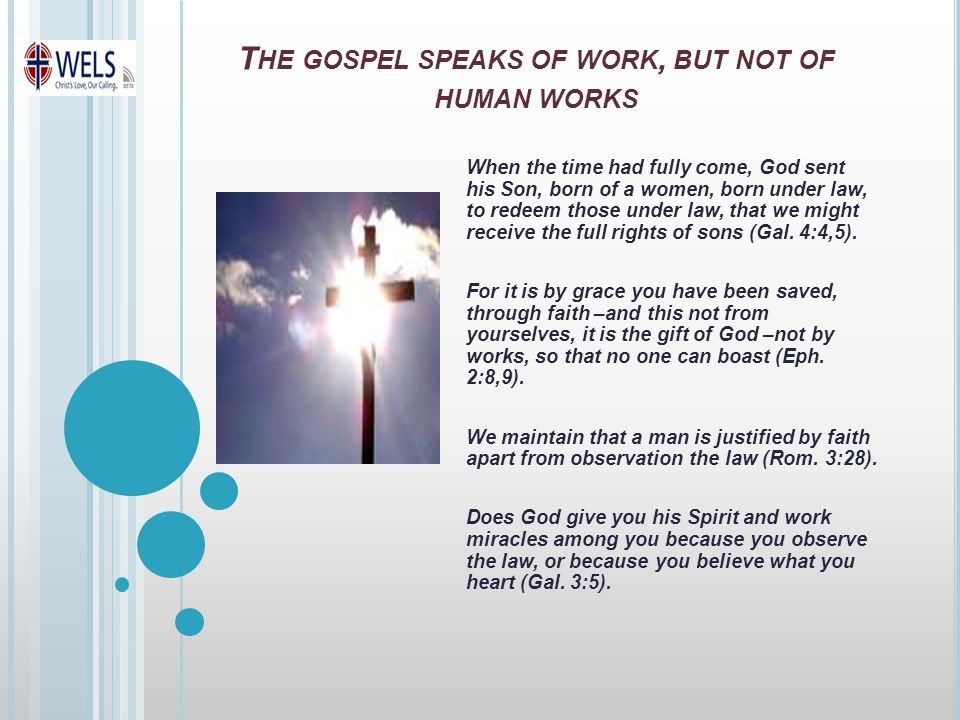 T HE GOSPEL SPEAKS OF WORK, BUT NOT OF HUMAN WORKS When the time had fully come, God sent his Son, born of a women, born under law, to redeem those under law, that we might receive the full rights of sons (Gal.