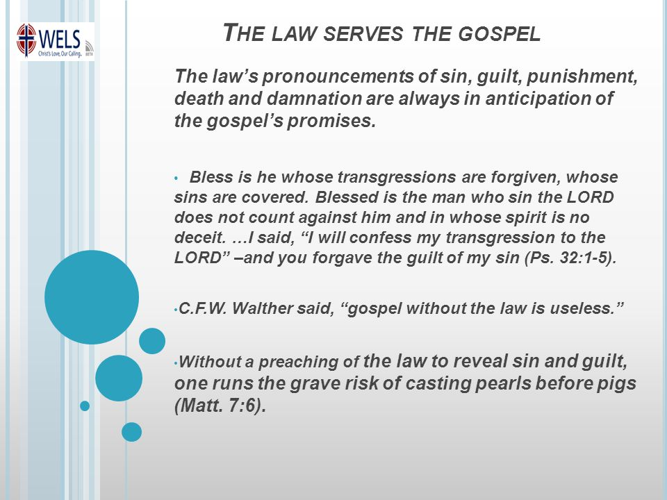 T HE LAW SERVES THE GOSPEL The law's pronouncements of sin, guilt, punishment, death and damnation are always in anticipation of the gospel's promises.