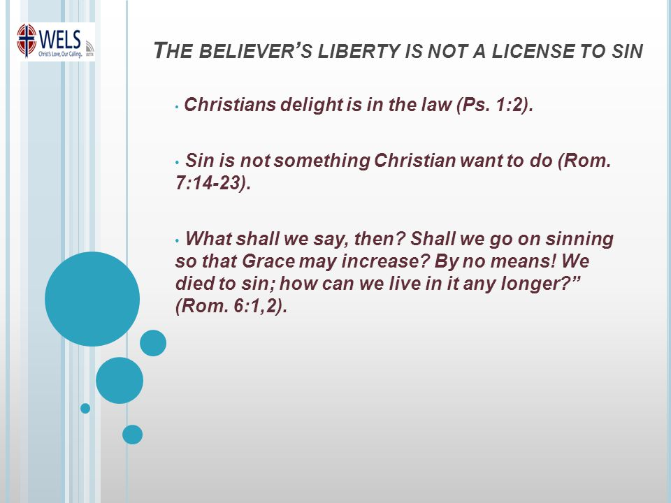 T HE BELIEVER ' S LIBERTY IS NOT A LICENSE TO SIN Christians delight is in the law (Ps.