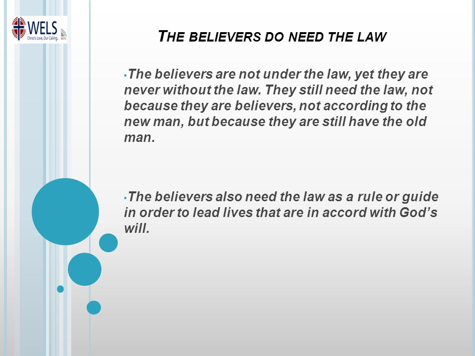 T HE BELIEVERS DO NEED THE LAW The believers are not under the law, yet they are never without the law.
