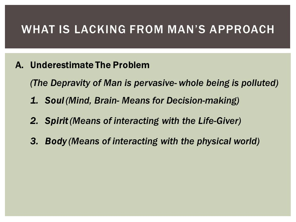 WHAT IS LACKING FROM MAN'S APPROACH A.Underestimate The Problem (The Depravity of Man is pervasive- whole being is polluted) 1.Soul (Mind, Brain- Means for Decision-making) 2.Spirit (Means of interacting with the Life-Giver) 3.Body (Means of interacting with the physical world)