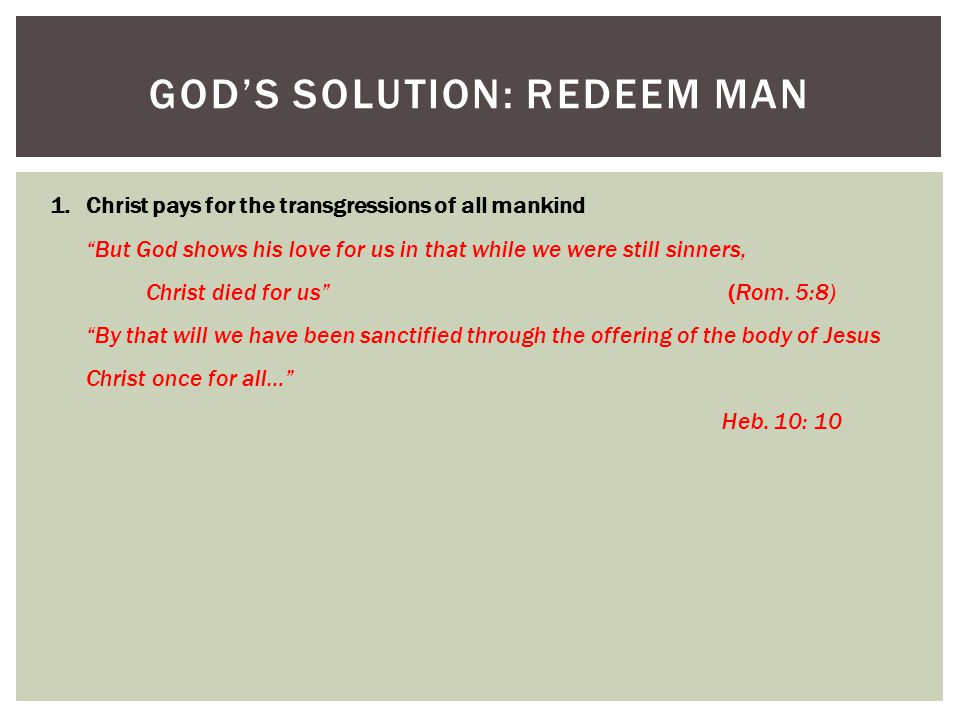 GOD'S SOLUTION: REDEEM MAN 1.Christ pays for the transgressions of all mankind But God shows his love for us in that while we were still sinners, Christ died for us (Rom.