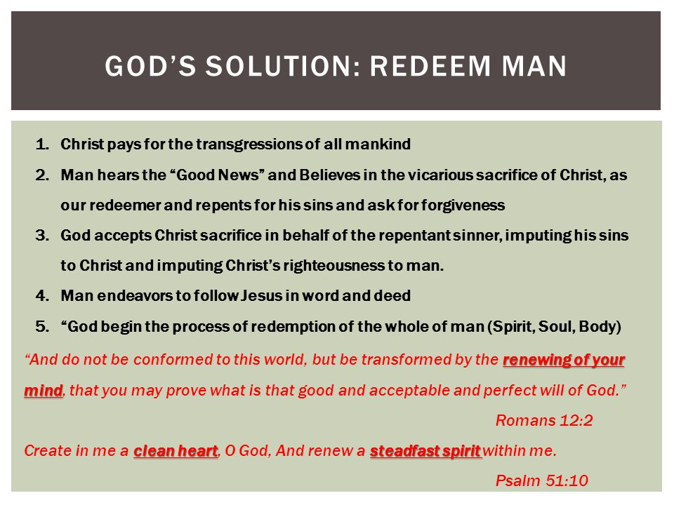 GOD'S SOLUTION: REDEEM MAN 1.Christ pays for the transgressions of all mankind 2.Man hears the Good News and Believes in the vicarious sacrifice of Christ, as our redeemer and repents for his sins and ask for forgiveness 3.God accepts Christ sacrifice in behalf of the repentant sinner, imputing his sins to Christ and imputing Christ's righteousness to man.