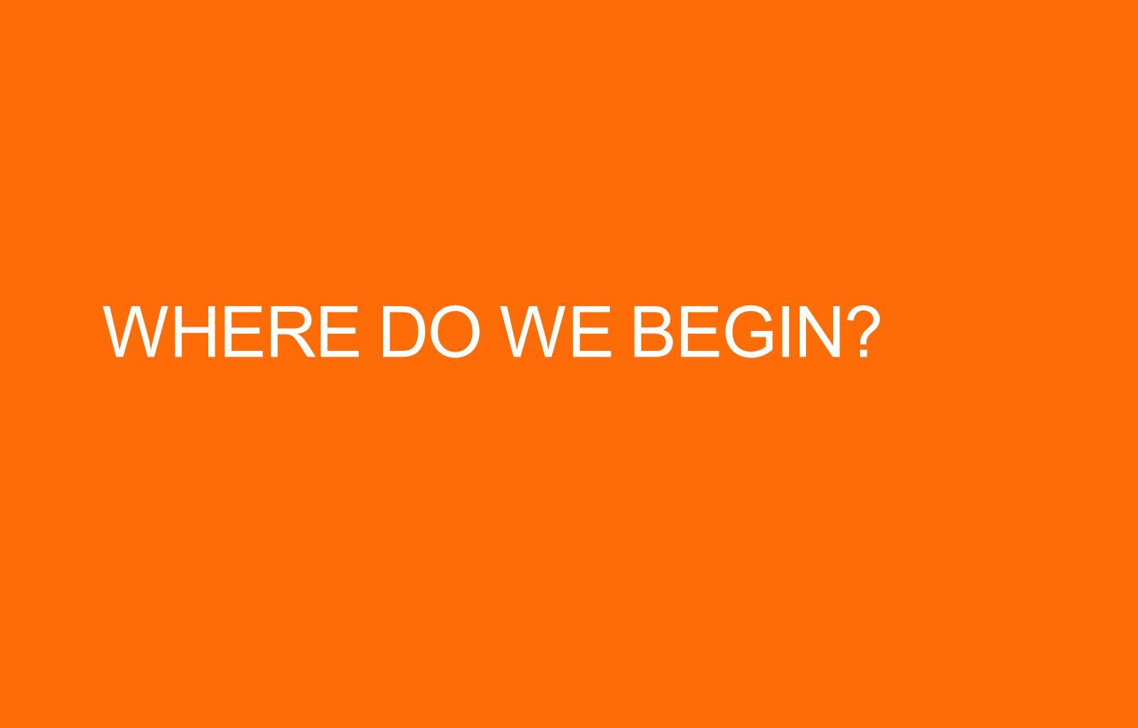 WHERE DO WE BEGIN?
