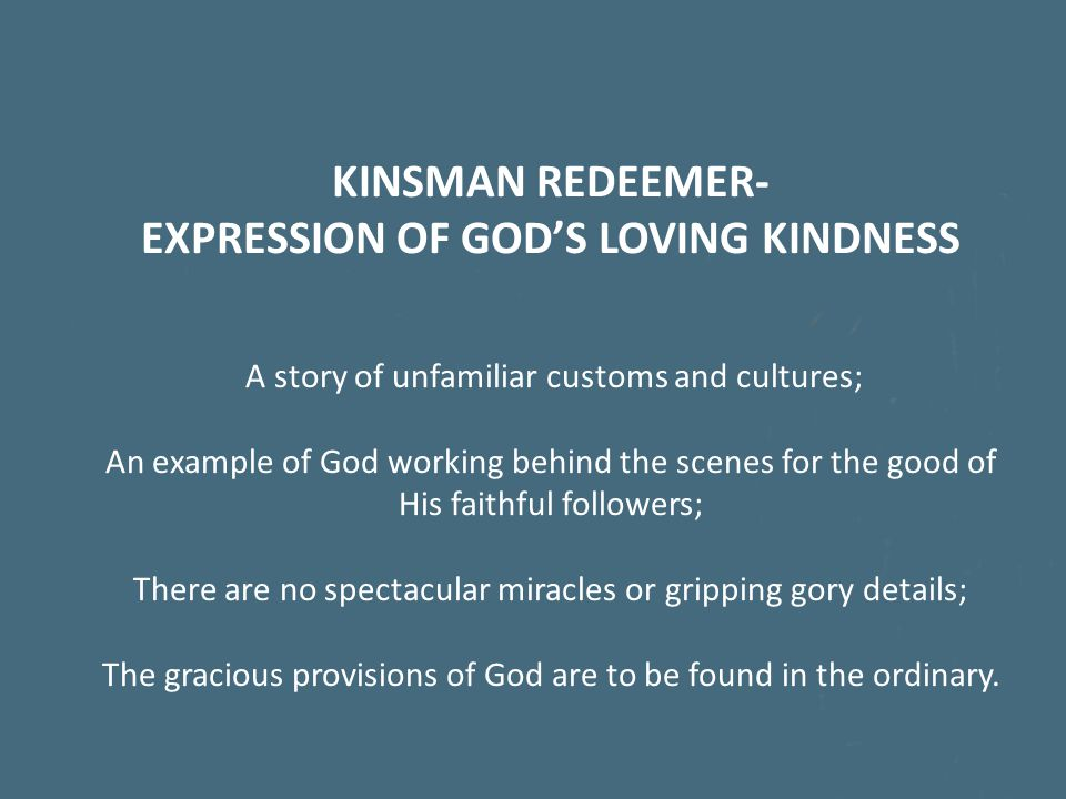 KINSMAN REDEEMER- EXPRESSION OF GOD'S LOVING KINDNESS A story of unfamiliar customs and cultures; An example of God working behind the scenes for the good of His faithful followers; There are no spectacular miracles or gripping gory details; The gracious provisions of God are to be found in the ordinary.