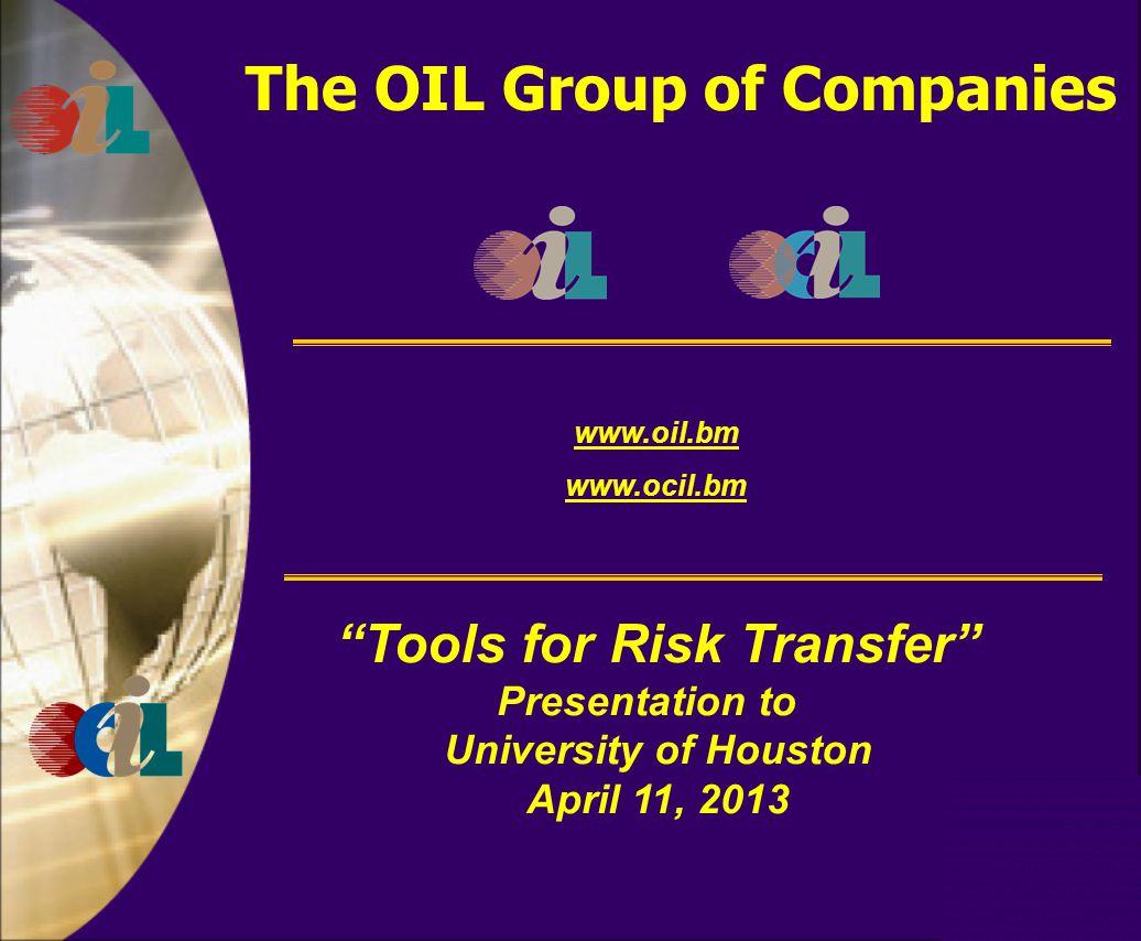 The OIL Group of Companies www.oil.bm www.ocil.bm Tools for Risk Transfer Presentation to University of Houston April 11, 2013