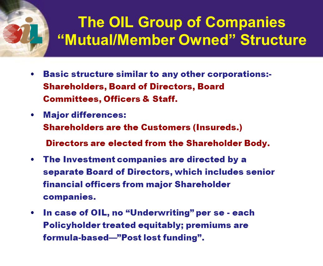 The OIL Group of Companies Mutual/Member Owned Structure Basic structure similar to any other corporations:- Shareholders, Board of Directors, Board Committees, Officers & Staff.