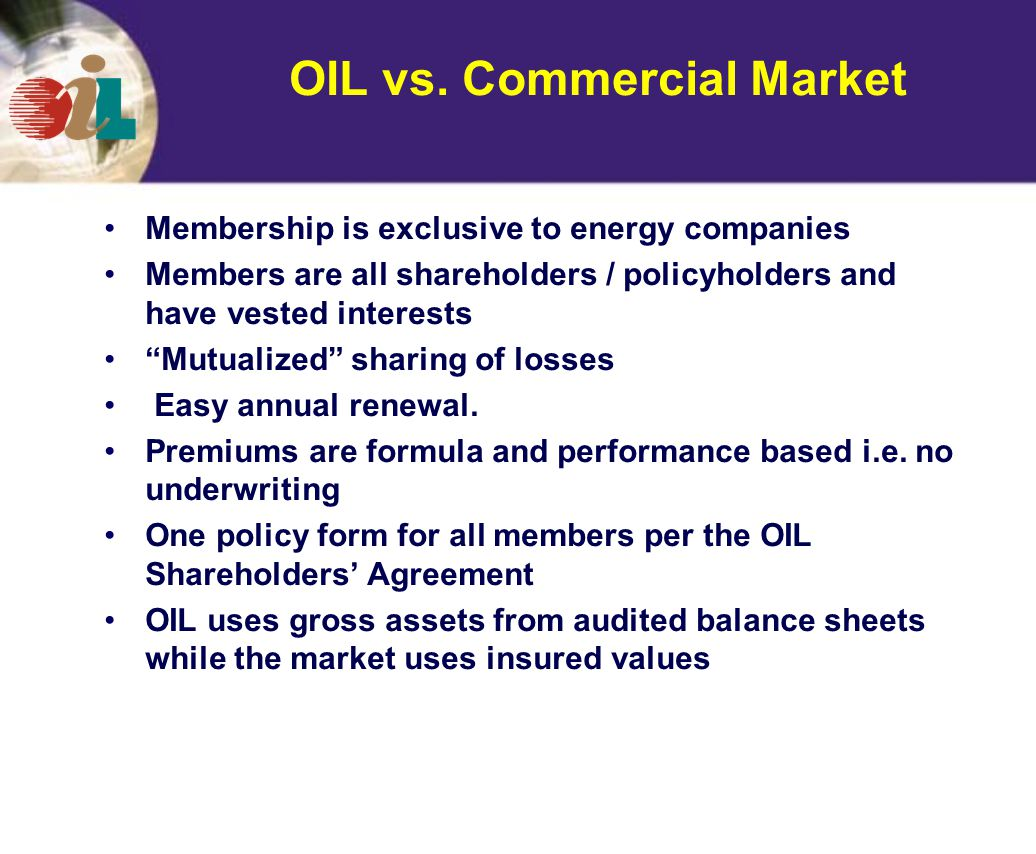 Membership is exclusive to energy companies Members are all shareholders / policyholders and have vested interests Mutualized sharing of losses Easy annual renewal.