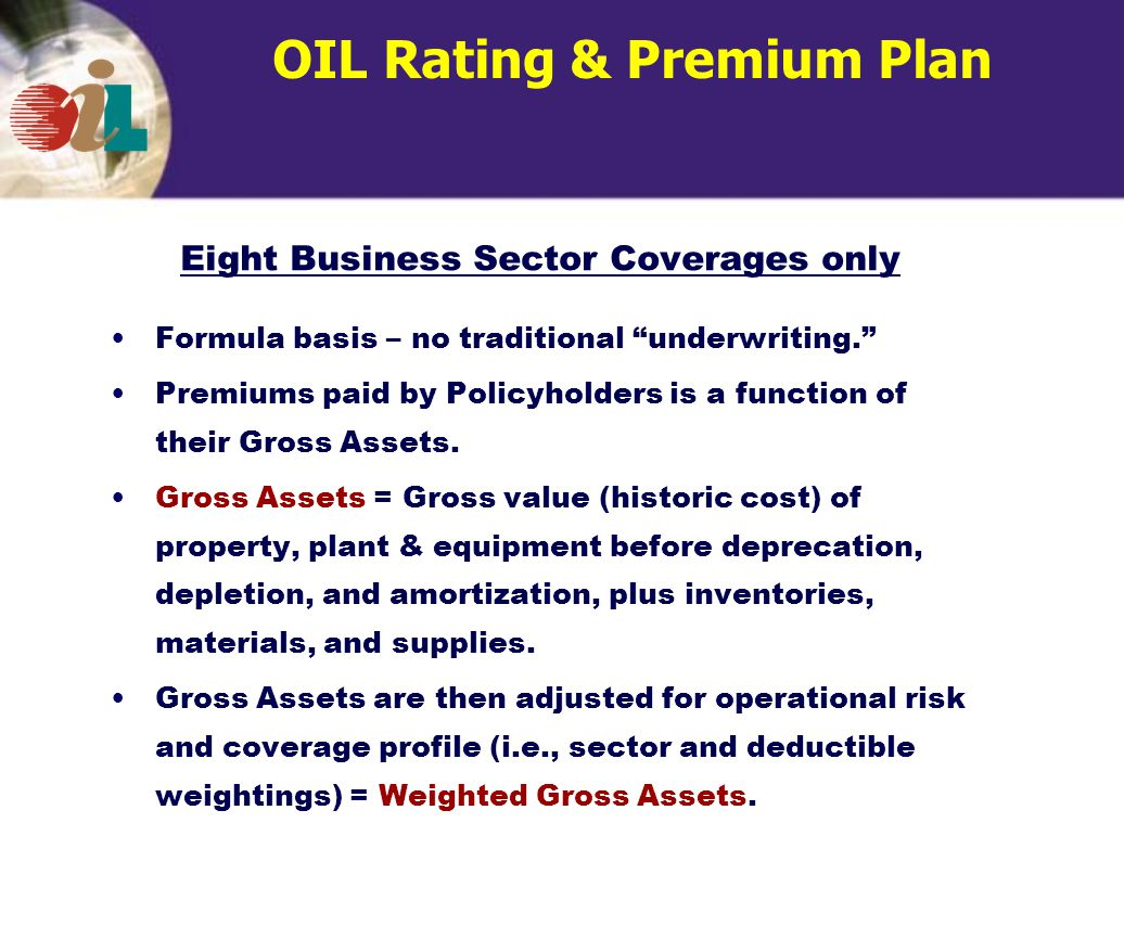 OIL Rating & Premium Plan Formula basis – no traditional underwriting. Premiums paid by Policyholders is a function of their Gross Assets.