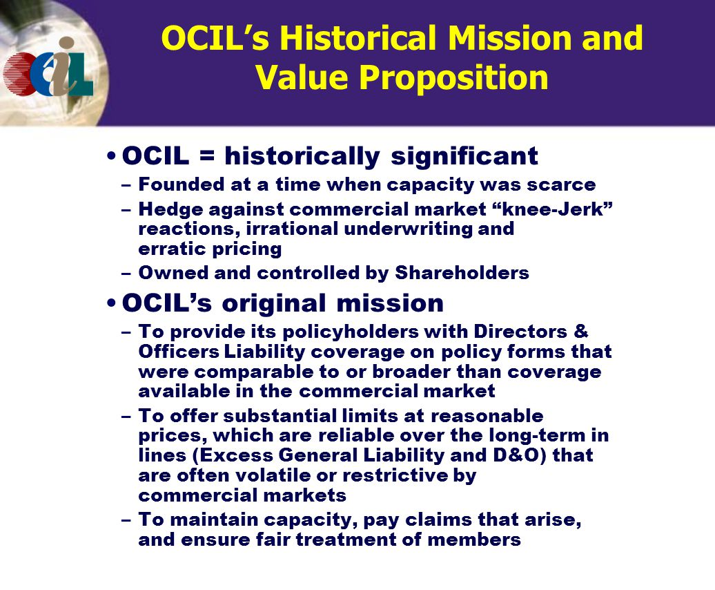 OCIL's Historical Mission and Value Proposition OCIL = historically significant –Founded at a time when capacity was scarce –Hedge against commercial market knee-Jerk reactions, irrational underwriting and erratic pricing –Owned and controlled by Shareholders OCIL's original mission –To provide its policyholders with Directors & Officers Liability coverage on policy forms that were comparable to or broader than coverage available in the commercial market –To offer substantial limits at reasonable prices, which are reliable over the long-term in lines (Excess General Liability and D&O) that are often volatile or restrictive by commercial markets –To maintain capacity, pay claims that arise, and ensure fair treatment of members