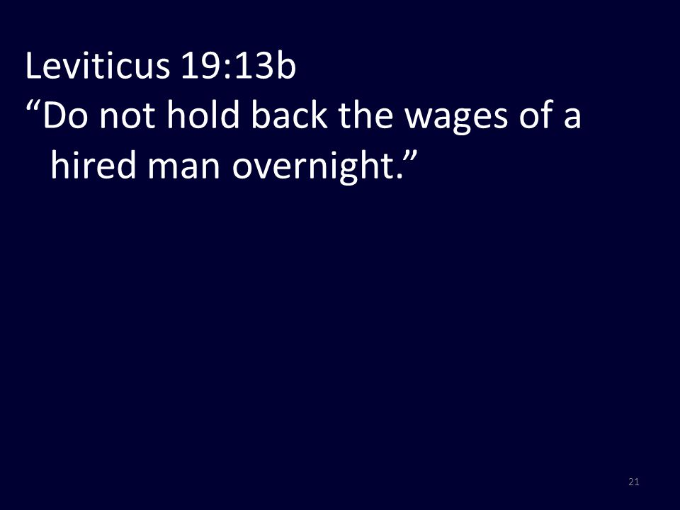 21 Leviticus 19:13b Do not hold back the wages of a hired man overnight.