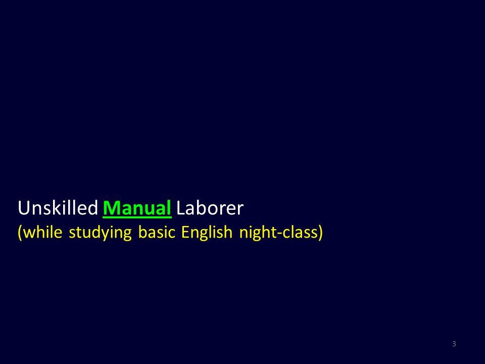 4 Unskilled Manual Laborer (while studying basic English night-class)  Basic English Language Teacher (while studying Intermediate/Advanced English classes)