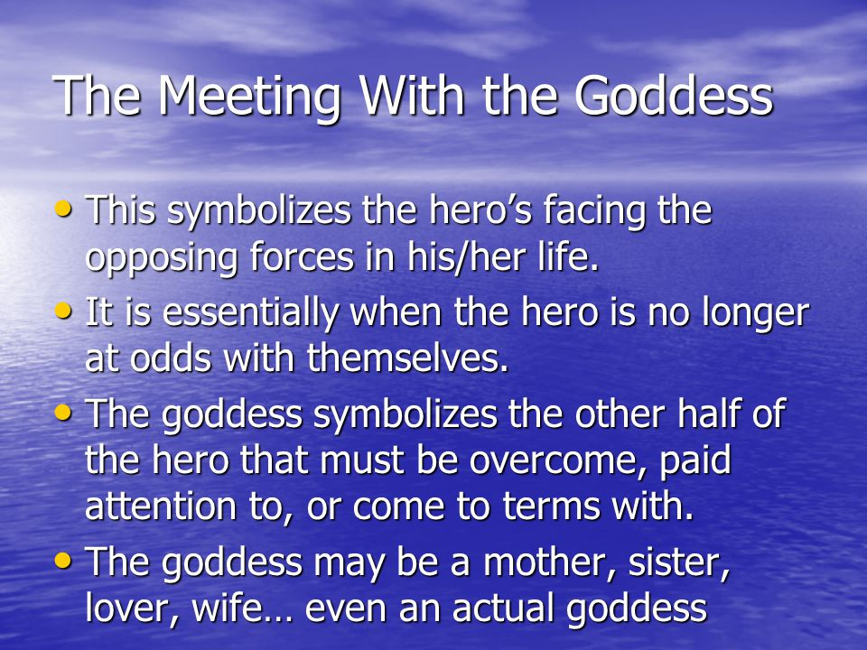The Meeting With the Goddess This symbolizes the hero's facing the opposing forces in his/her life.