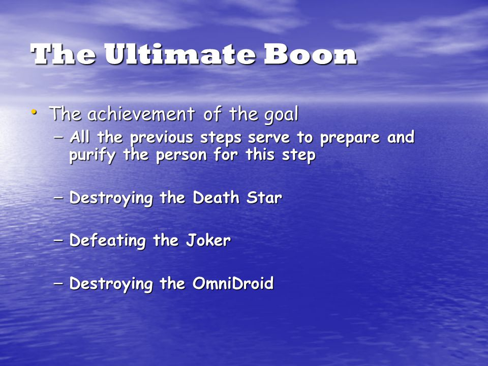 The Ultimate Boon The achievement of the goal The achievement of the goal – All the previous steps serve to prepare and purify the person for this step – Destroying the Death Star – Defeating the Joker – Destroying the OmniDroid