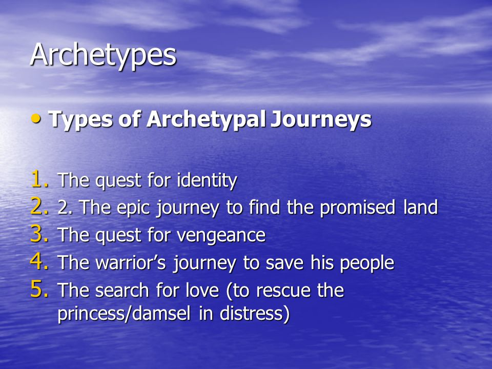 Archetypes Types of Archetypal Journeys Types of Archetypal Journeys 1. The quest for identity 2. 2.The epic journey to find the promised land 3. The