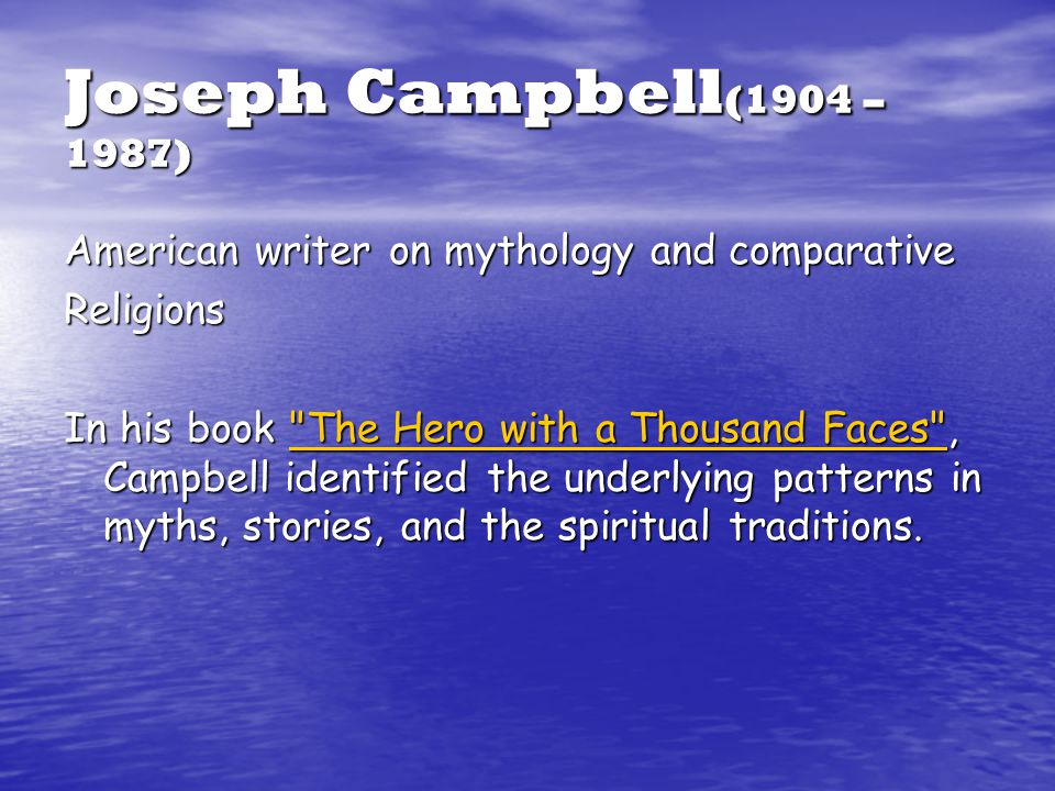 Joseph Campbell (1904 – 1987) American writer on mythology and comparative Religions In his book The Hero with a Thousand Faces , Campbell identified the underlying patterns in myths, stories, and the spiritual traditions.