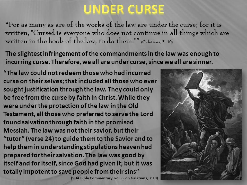 For as many as are of the works of the law are under the curse; for it is written, Cursed is everyone who does not continue in all things which are written in the book of the law, to do them. (Galatians, 3: 10) The law could not redeem those who had incurred curse on their selves; that included all those who ever sought justification through the law.