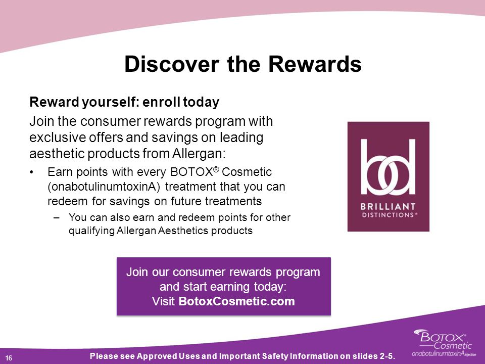 16 Discover the Rewards Reward yourself: enroll today Join the consumer rewards program with exclusive offers and savings on leading aesthetic products from Allergan: Earn points with every BOTOX ® Cosmetic (onabotulinumtoxinA) treatment that you can redeem for savings on future treatments –You can also earn and redeem points for other qualifying Allergan Aesthetics products Please see Approved Uses and Important Safety Information on slides 2-5.