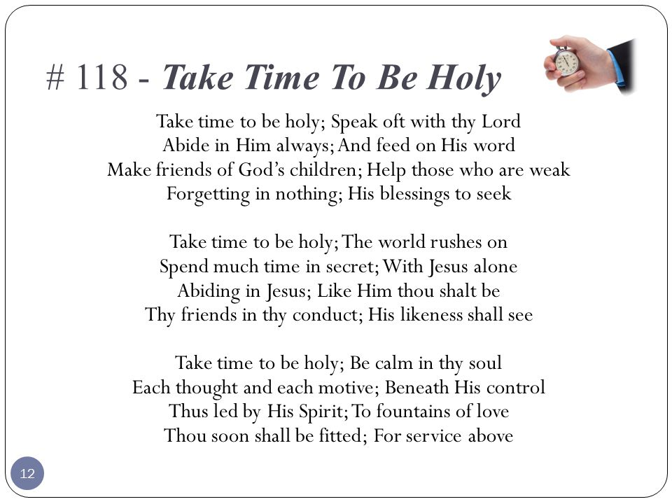 # 118 - Take Time To Be Holy Take time to be holy; Speak oft with thy Lord Abide in Him always; And feed on His word Make friends of God's children; Help those who are weak Forgetting in nothing; His blessings to seek Take time to be holy; The world rushes on Spend much time in secret; With Jesus alone Abiding in Jesus; Like Him thou shalt be Thy friends in thy conduct; His likeness shall see Take time to be holy; Be calm in thy soul Each thought and each motive; Beneath His control Thus led by His Spirit; To fountains of love Thou soon shall be fitted; For service above 12