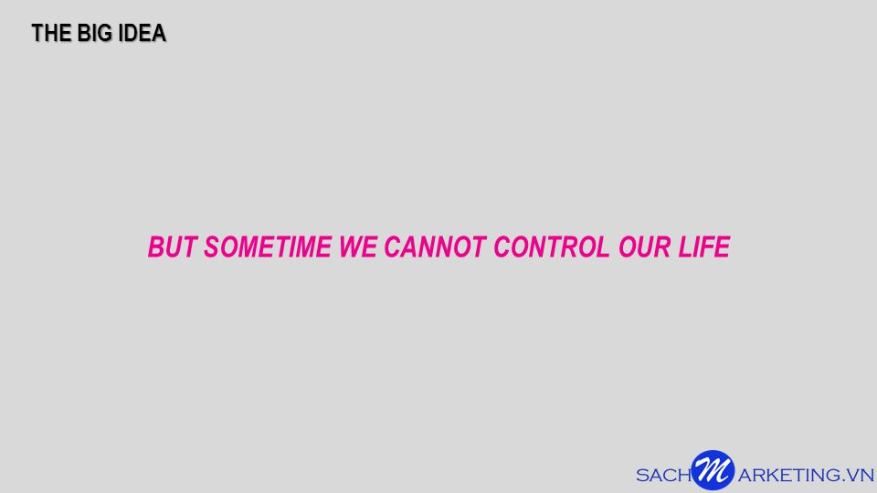 BUT SOMETIME WE CANNOT CONTROL OUR LIFE THE BIG IDEA