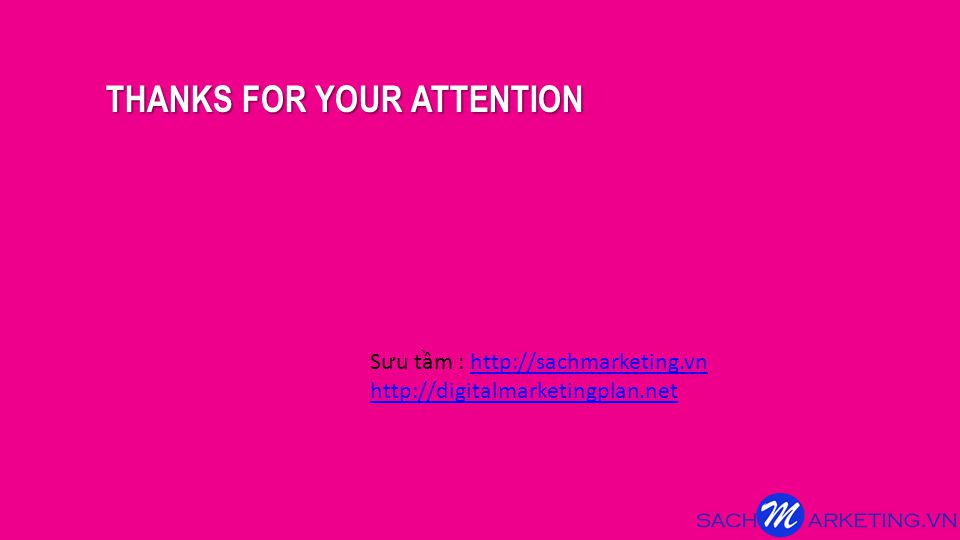 THANKS FOR YOUR ATTENTION S ư u tầm : http://sachmarketing.vnhttp://sachmarketing.vn http://digitalmarketingplan.net
