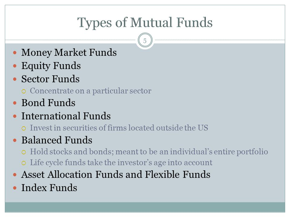 5 Money Market Funds Equity Funds Sector Funds  Concentrate on a particular sector Bond Funds International Funds  Invest in securities of firms loc