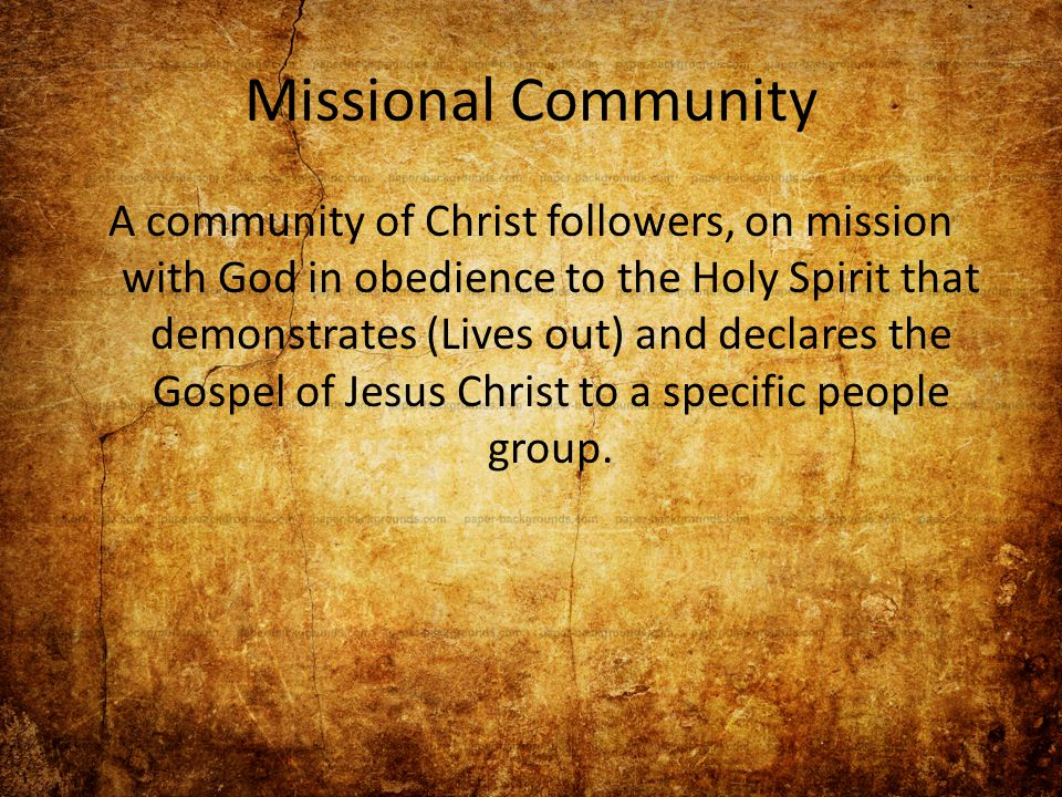 Missional Community A community of Christ followers, on mission with God in obedience to the Holy Spirit that demonstrates (Lives out) and declares the Gospel of Jesus Christ to a specific people group.