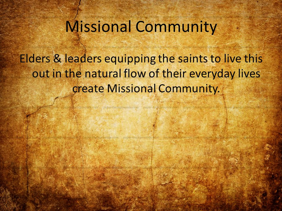 Missional Community Elders & leaders equipping the saints to live this out in the natural flow of their everyday lives create Missional Community.