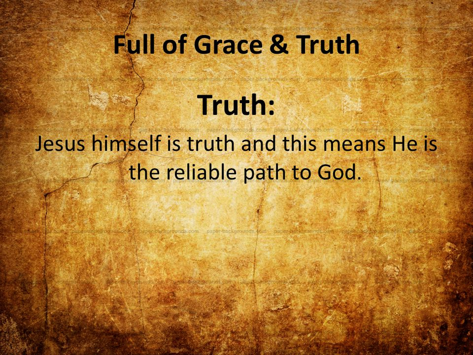 Full of Grace & Truth Truth: Jesus himself is truth and this means He is the reliable path to God.